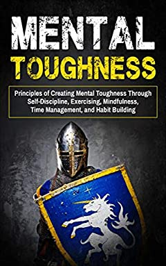 Mental Toughness: Principles of Creating Mental Toughness through Self-Discipline, Exercising, Mindfulness, Time Management, and Habit Building (Discipline, Productivity, Goals, Success, Willpower)
