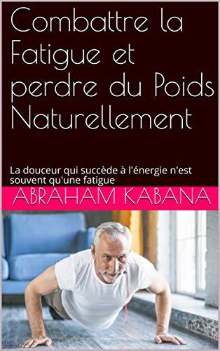 Combattre la Fatigue et perdre du Poids Naturellement: La douceur qui succède à l'énergie n'est souvent qu'une fatigue (French Edition)