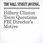 Hillary Clinton Team Questions FBI Director's Motive | Peter Nicholas,Rebecca Ballhaus,Byron Tau