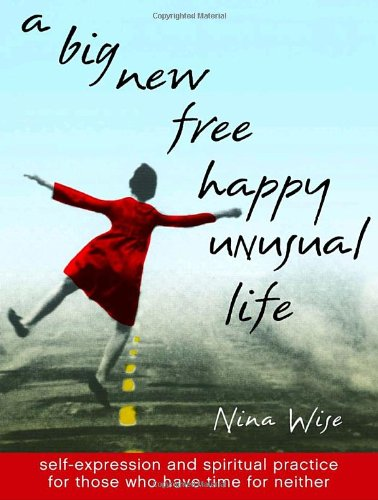 A Big New Free Happy Unusual Life: Self Expression and Spiritual Practice for Those Who Have Time for Neither ebook