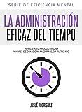 La Administración Eficaz del Tiempo: Aumenta tu productividad y aprende cómo organizar mejor tu tiempo (Eficiencia Mental) (Spanish Edition)