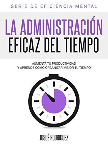 La Administración Eficaz del Tiempo: Aumenta tu productividad y aprende cómo organizar mejor tu tiempo (Eficiencia Mental nº 1) (Spanish Edition)