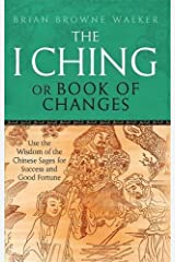 The I Ching Or Book Of Changes: Use the Wisdom of the Chinese Sages for Success and Good Fortune by Brian Browne Walker (2011-02-03)