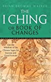 img - for The I Ching Or Book Of Changes: Use the Wisdom of the Chinese Sages for Success and Good Fortune by Brian Browne Walker (2011-02-03) book / textbook / text book