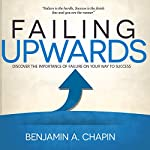 Failing Upwards: Discover the Importance of Failure on Your Way to Success | Benjamin Chapin