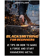 Blacksmithing For Beginners: 21 Tips On How to Make A Forge and Start Hammering Metal: (Blacksmithing, blacksmith, how to blacksmith, how to blacksmithing, metal work)