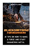 Blacksmithing For Beginners: 21 Tips On How to Make A Forge and Start Hammering Metal: (Blacksmithing, blacksmith, how to blacksmith, how to … To Make A Knife, DIY, Blacksmithing Guide))