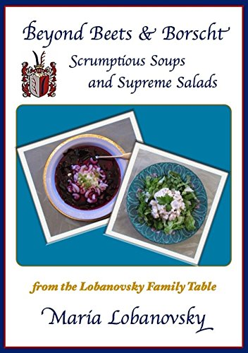 Beyond Borscht and Beets: Scrumptious Soups and Supreme Salads from the Lobanovsky Family Table by Maria Lobanovsky
