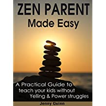 Parenting: Zen Parent Made Easy: How To Teach Your Kids Discipline And Responsibility Without Yelling And Power Struggles (Parenting -  Parenting Made ... with love and logic - Parenting advice)