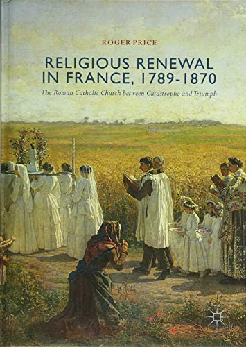 Religious Renewal in France, 1789-1870: The Roman Catholic Church between Catastrophe and Triumph