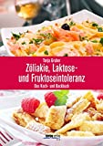Zöliakie, Laktose- und Fruktoseintoleranz: Das Koch- und Backbuch