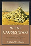 What Causes War?: An Introduction to Theories of International Conflict, Greg Cashman, 0742566501