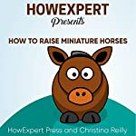 How to Raise Miniature Horses: Your Step-By-Step Guide to Raising Miniature Horses | HowExpert Press,Christina Reilly