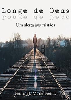 Longe de Deus: Um alerta aos cristãos (Portuguese Edition) by [de Freitas, Pedro H. M.]
