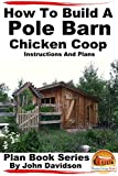 How to Build a Pole Barn Chicken Coop - Instructions and Plans (Plan Book Series 1)
