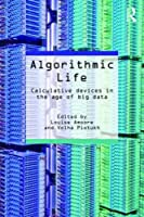 Algorithmic Life: Calculative Devices in the Age of Big Data Front Cover