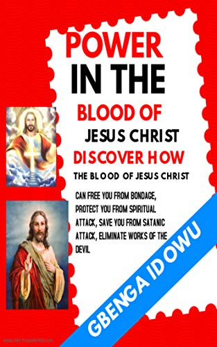 Power in the Blood of Jesus Christ: Discover how the Blood of Jesus Christ can free you from Bondage, Protect you from Spiritual Attack, Safe you from Satanic Attack. Eliminate works of the Devil