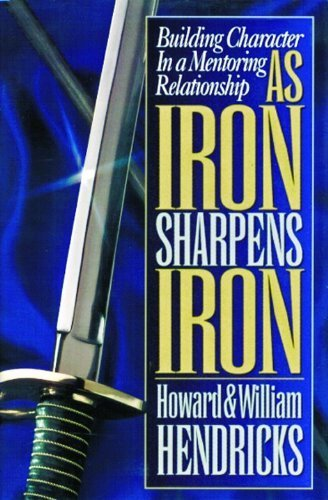 As Iron Sharpens Iron: Building Character in a Mentoring Relationship by Howard Hendricks (1999-02-16)