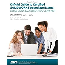 Official Guide to Certified Solidworks Associate Exams: Cswa, Cswa-sd, Cswa-fea, Cswa-am: Solidworks 2017-2019