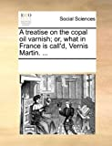 A treatise on the copal oil varnish; or, what in France is call'd, Vernis Martin. ...