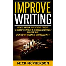 Improve Writing: How To Improve Your Writing Tonight! - 10 Simple Yet Powerful Techniques To Quickly Enhance Your Creative Writing Skills And Productivity! ... Hypnosis, Visualization, Concentration