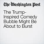 The Trump-Inspired Comedy Bubble Might Be About to Burst | Hank Stuever
