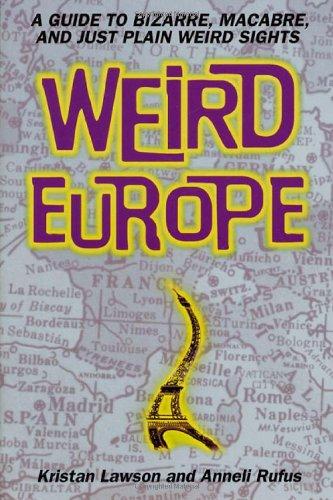 Weird Europe: A Guide to Bizarre, Macabre, and Just Plain Weird - And Holidays Weird Bizarre