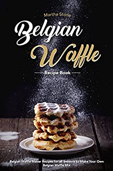 Belgian Waffle Recipe Book: Belgian Waffle Maker Recipes for all Seasons to Make Your Own Belgian Waffle Mix by [Stone, Martha]