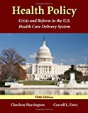 Health Policy: Crisis And Reform In The U.S. Health Care Delivery System, Charlene Harrington, Carroll L. Estes, 0763746576