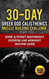 Calisthenics: 30-Day Greek God Beginners Bodyweight Exercise and Workout Routine Guide - Calisthenics Muscle Building Challenge (Street Bodyweight Exercises, Calisthenics Workout Routines Book 1)
