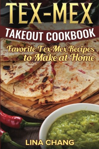 Tex-Mex Takeout Cookbook: Favorite Tex-Mex Recipes to Make at Home (Texas Mexican Cookbook) ()