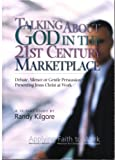 Talking about God in the 21st Century Marketplace : Debate, Silence or Gentle Persuasion? Presenting Jesus Christ at Work, Kilgore, Randy, 1931811091