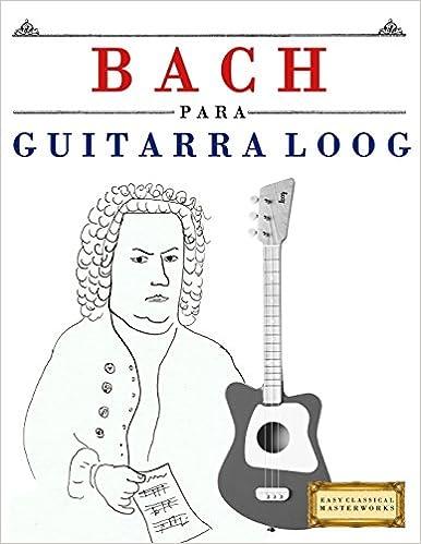 Bach para Guitarra Loog: 10 Piezas Fáciles para Guitarra Loog Libro para Principiantes: Amazon.es: E. C. Masterworks: Libros