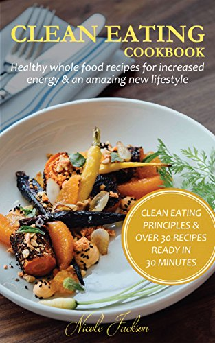 CLEAN EATING COOKBOOK: HEALTHY WHOLE FOOD RECIPES FOR INCREASED ENERGY & AN AMAZING NEW LIFESTYLE: (With Clean Eating Principles & Over 30 Recipes Ready in 30 Minutes) by Nicole Jackson