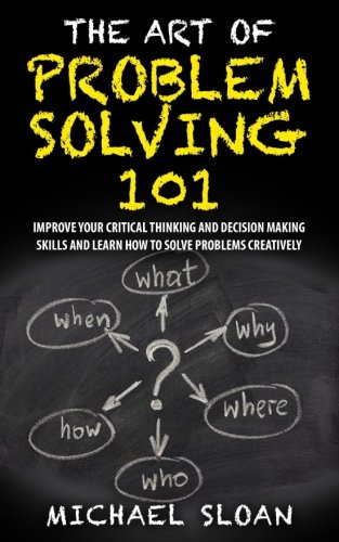The Art Of Problem Solving 101: Improve Your Critical Thinking And Decision Making Skills And Learn How To