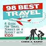 98 Best Travel Tips: A Guide for Travel Junkies on a Budget with Kids | Chris A. Baird