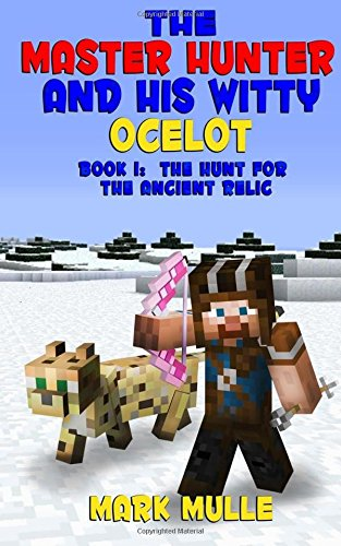 The Master Hunter and His Witty Ocelot (Book 1): The Hunt For The Ancient Relic (An Unofficial Minecraft Diary Book for Kids Ages 9 – 12 (Preteen) (Volume 1)