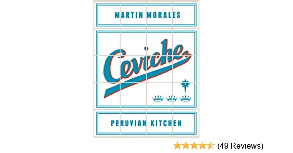 Ceviche: Peruvian Kitchen: Authentic Recipes for Lomo Saltado, Anticuchos, Tiraditos, Alfajores, and Pisco Cocktails - Kindle edition by Martin Morales.