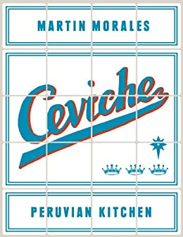Ceviche: Peruvian Kitchen: Authentic Recipes for Lomo Saltado, Anticuchos, Tiraditos, Alfajores