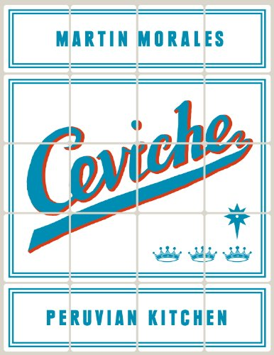 Ceviche: Peruvian Kitchen: Authentic Recipes for Lomo Saltado, Anticuchos, Tiraditos, Alfajores, and Pisco Cocktails by Martin Morales
