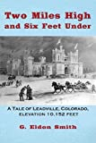 img - for Two Miles High and Six Feet Under: A Tale of Leadville, Colorado, Elevation 10,152 Feet book / textbook / text book