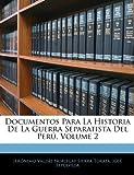 Documentos para la Historia de la Guerra Separatista Del Perú, Jerónimo Valdés Noriegay Sierr Torata and José Sepúlveda, 1144610923