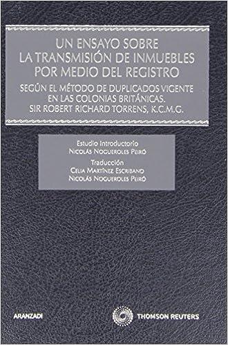 Un ensayo sobre la transmisión de inmuebles por medio del Registro - Segun el método de duplicados vigente en las colonias británicas. Sir Robert .