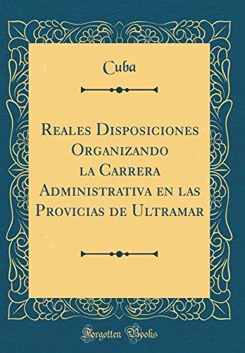 Reales Disposiciones Organizando la Carrera Administrativa en las Provicias de Ultramar (Classic Reprint)  [Cuba, Cuba] (Tapa Dura)