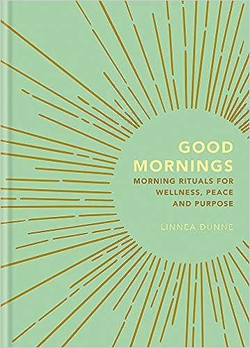 Good Mornings Morning Rituals For Wellness Peace And Purpose Dunne Linnea 9781856754019 Amazon Com Books
