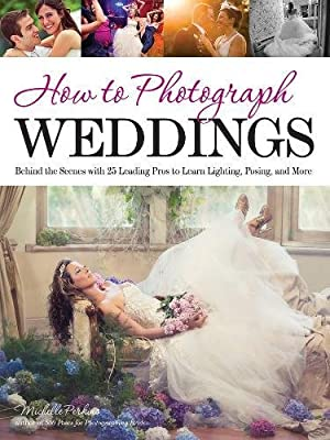 How to Photograph Weddings: Behind the Scenes with 25 Leading Pros to Learn Lighting, Posing and More