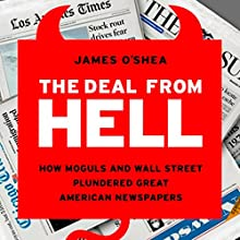 The Deal from Hell: How Moguls and Wall Street Plundered Great American Newspapers Audiobook by James O'Shea Narrated by L. J. Ganser