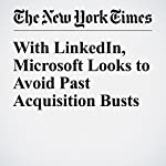 With LinkedIn, Microsoft Looks to Avoid Past Acquisition Busts | Nick Wingfield