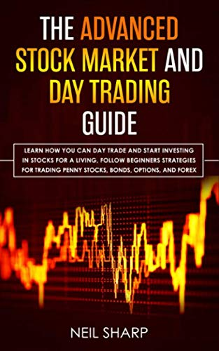 The Advanced Stock Market and Day Trading Guide: Learn How You Can Day Trade and Start Investing in Stocks for a living, follow beginners strategies ... penny stocks, bonds, options, and forex. (Best New Penny Stocks 2019)