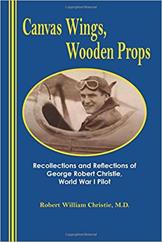 Canvas Wings, Wooden Props: Recollections and Reflections of a World War I Pilot